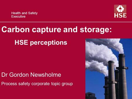 Health and Safety Executive Carbon capture and storage: HSE perceptions Dr Gordon Newsholme Process safety corporate topic group.