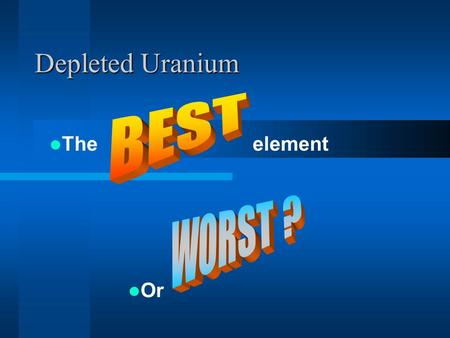 Depleted Uranium The element Or. What is it? Bi-product of Uranium enrichment process –Highly Radioactive Isotopes removed –Separation of U 235 and U238.