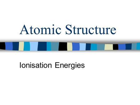 Atomic Structure Ionisation Energies. Ionisation Energy The first ionisation energy of an element is the energy required to remove completely one mole.