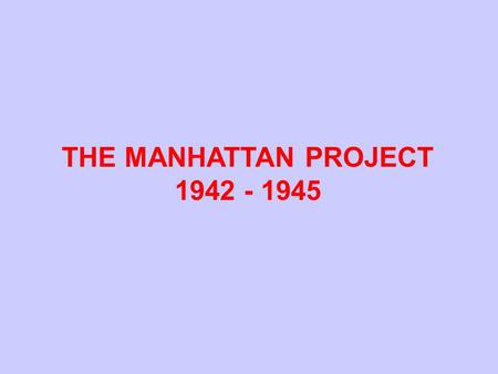 THE MANHATTAN PROJECT 1942 - 1945. Possible Routes to Fissionable Materials Considered by U. S. in 1942 Natural Uranium (99.3% U-238, 0.7% U-235) Gaseous.