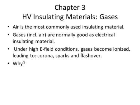 Chapter 3 HV Insulating Materials: Gases Air is the most commonly used insulating material. Gases (incl. air) are normally good as electrical insulating.