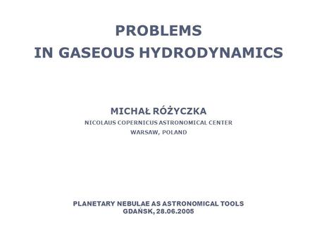 PROBLEMS IN GASEOUS HYDRODYNAMICS MICHAŁ RÓŻYCZKA NICOLAUS COPERNICUS ASTRONOMICAL CENTER WARSAW, POLAND PLANETARY NEBULAE AS ASTRONOMICAL TOOLS GDAŃSK,