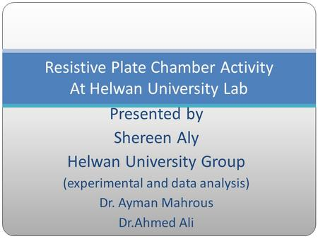 Presented by Shereen Aly Helwan University Group (experimental and data analysis) Dr. Ayman Mahrous Dr.Ahmed Ali Resistive Plate Chamber Activity At Helwan.
