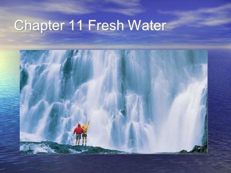 Chapter 11 Fresh Water. 11.1 The Water Cycle Identify how Earth's water is distributed among saltwater and freshwater sources. Describe how Earth's water.