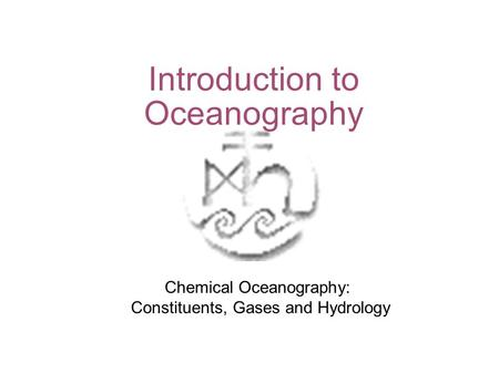Introduction to Oceanography Chemical Oceanography: Constituents, Gases and Hydrology.