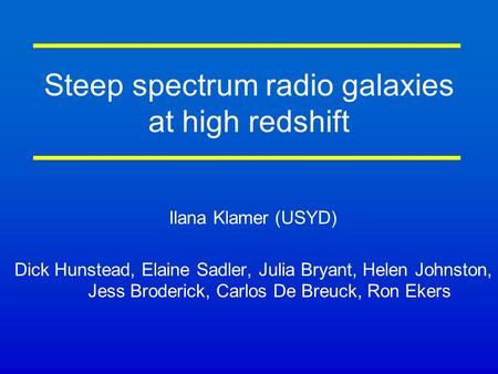 Steep spectrum radio galaxies at high redshift Ilana Klamer (USYD) Dick Hunstead, Elaine Sadler, Julia Bryant, Helen Johnston, Jess Broderick, Carlos De.