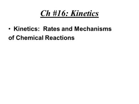 Ch #16: Kinetics Kinetics: Rates and Mechanisms of Chemical Reactions.