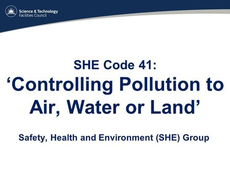 SHE Code 41: 'Controlling Pollution to Air, Water or Land' Safety, Health and Environment (SHE) Group.