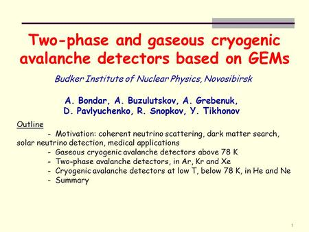 1 Two-phase and gaseous cryogenic avalanche detectors based on GEMs A. Bondar, A. Buzulutskov, A. Grebenuk, D. Pavlyuchenko, R. Snopkov, Y. Tikhonov Budker.