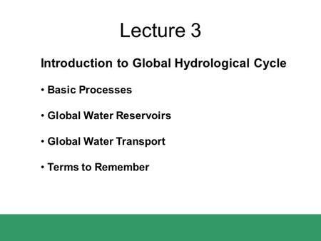 Lecture 3 Introduction to Global Hydrological Cycle Basic Processes Global Water Reservoirs Global Water Transport Terms to Remember.