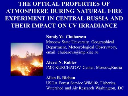 THE OPTICAL PROPERTIES OF ATMOSPHERE DURING NATURAL FIRE EXPERIMENT IN CENTRAL RUSSIA AND THEIR IMPACT ON UV IRRADIANCE Nataly Ye. Chubarova Moscow State.