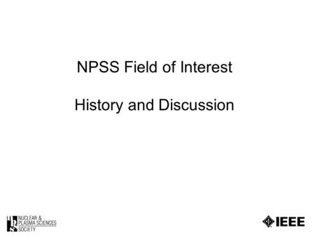 NPSS Field of Interest History and Discussion. 2 The fields of interest of the Society are the nuclear and plasma sciences. The Society shall devote itself.