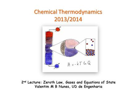 Chemical Thermodynamics 2013/2014 2 nd Lecture: Zeroth Law, Gases and Equations of State Valentim M B Nunes, UD de Engenharia.