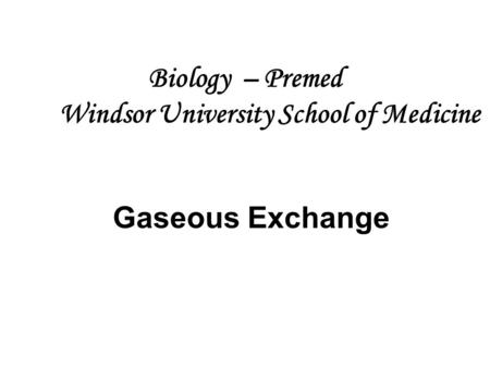 Biology – Premed Windsor University School of Medicine Gaseous Exchange.