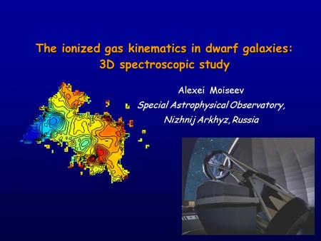 The ionized gas kinematics in dwarf galaxies: 3D spectroscopic study Alexei Moiseev Special Astrophysical Observatory, Nizhnij Arkhyz, Russia.