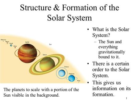1 Structure & Formation of the Solar System What is the Solar System? –The Sun and everything gravitationally bound to it. There is a certain order to.