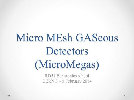 Micro MEsh GASeous Detectors (MicroMegas) RD51 Electronics school CERN 3 – 5 February 2014.