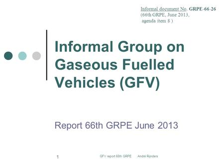 Informal Group on Gaseous Fuelled Vehicles (GFV) Report 66th GRPE June 2013 Informal document No. GRPE-66-26 (66th GRPE, June 2013, agenda item 8 ) GFV.