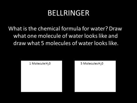 BELLRINGER What is the chemical formula for water? Draw what one molecule of water looks like and draw what 5 molecules of water looks like. 1 Molecule.