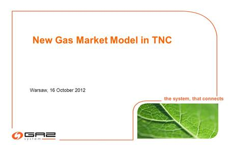1 Warsaw, 16 October 2012 the system, that connects New Gas Market Model in TNC.