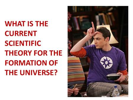 WHAT IS THE CURRENT SCIENTIFIC THEORY FOR THE FORMATION OF THE UNIVERSE?