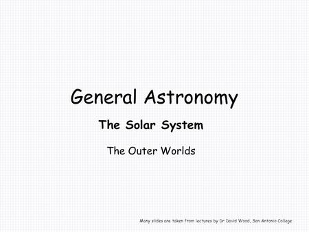 General Astronomy The Solar System The Outer Worlds Many slides are taken from lectures by Dr David Wood, San Antonio College.