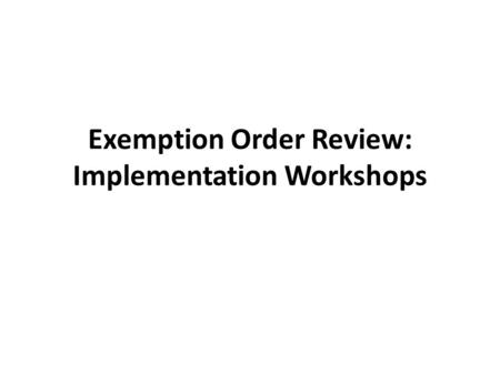 Exemption Order Review: Implementation Workshops.