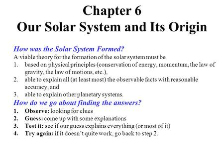 Chapter 6 Our Solar System and Its Origin How was the Solar System Formed? A viable theory for the formation of the solar system must be 1.based on physical.