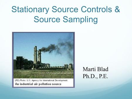 Stationary Source Controls & Source Sampling Marti Blad Ph.D., P.E.