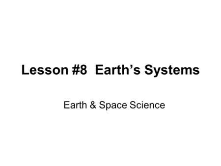 Lesson #8 Earth's Systems Earth & Space Science. Lesson #8 Earth's Systems Planet Earth is made up of different spheres: –Lithosphere (solid part of Earth;