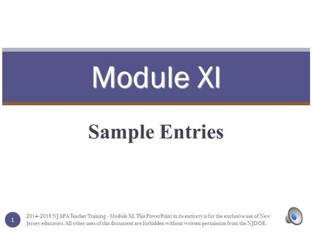 Module XI Sample Entries 1 2014-2015 NJ APA Teacher Training - Module XI. This PowerPoint in its entirety is for the exclusive use of New Jersey educators.