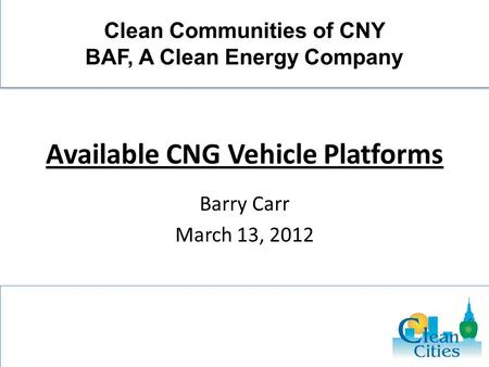 Available CNG Vehicle Platforms Barry Carr March 13, 2012 Clean Communities of CNY BAF, A Clean Energy Company.