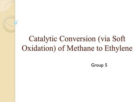 Catalytic Conversion (via Soft Oxidation) of Methane to Ethylene Group 5.