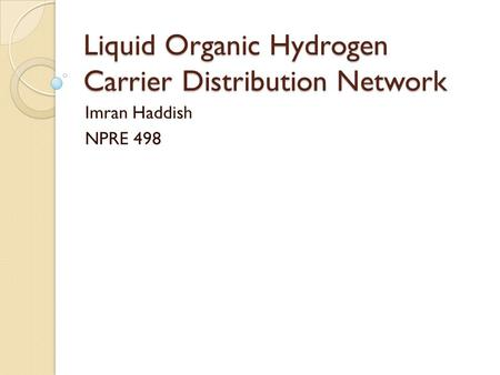 Liquid Organic Hydrogen Carrier Distribution Network Imran Haddish NPRE 498.