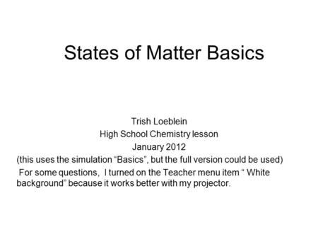 "States of Matter Basics Trish Loeblein High School Chemistry lesson January 2012 (this uses the simulation ""Basics"", but the full version could be used)"