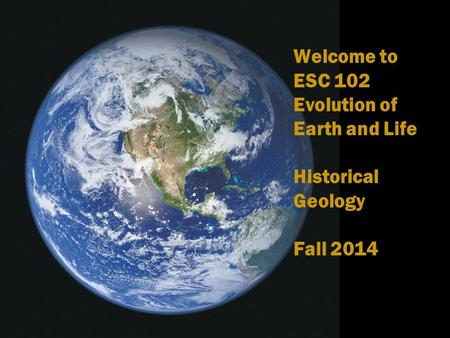 Welcome to ESC 102 Evolution of Earth and Life Historical Geology Fall 2014.