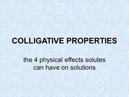 COLLIGATIVE PROPERTIES the 4 physical effects solutes can have on solutions.