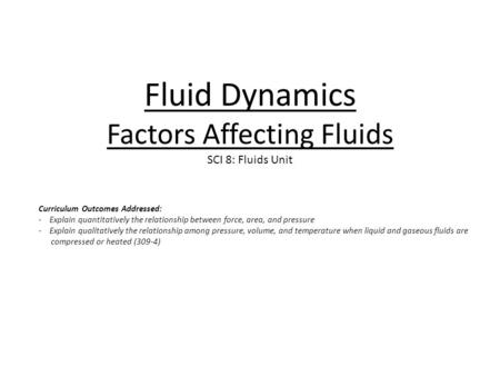 Fluid Dynamics Factors Affecting Fluids SCI 8: Fluids Unit Curriculum Outcomes Addressed: - Explain quantitatively the relationship between force, area,