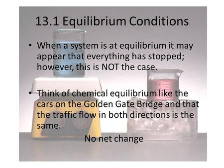 13.1 Equilibrium Conditions When a system is at equilibrium it may appear that everything has stopped; however, this is NOT the case. Think of chemical.