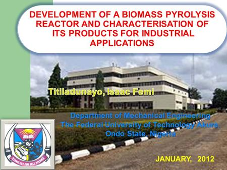 DEVELOPMENT OF A BIOMASS PYROLYSIS REACTOR AND CHARACTERISATION OF ITS PRODUCTS FOR INDUSTRIAL APPLICATIONS Department of Mechanical Engineering The Federal.