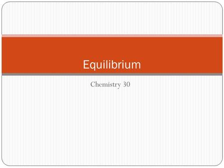 Chemistry 30 Equilibrium. Equilibrium in Chemical Systems Reactions do not always go forward to completion (reactants do not all react) Instead reach.