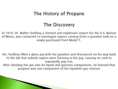 The History of Propane The Discovery In 1910, Dr. Walter Snelling a chemist and explosives expert for the U.S. Bureau of Mines, was contacted to investigate.