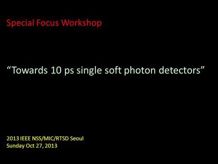 "Special Focus Workshop ""Towards 10 ps single soft photon detectors"" 2013 IEEE NSS/MIC/RTSD Seoul Sunday Oct 27, 2013."