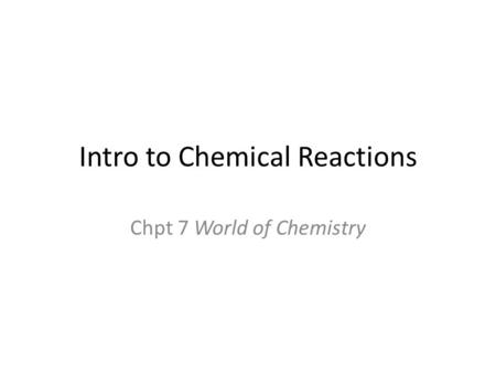 Intro to Chemical Reactions Chpt 7 World of Chemistry.