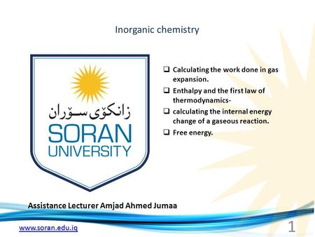 Www.soran.edu.iq Inorganic chemistry Assistance Lecturer Amjad Ahmed Jumaa  Calculating the work done in gas expansion.  Enthalpy and the first law of.