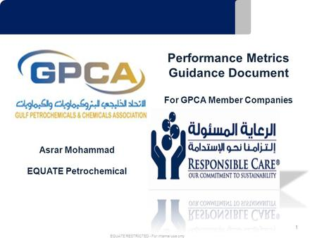 1 EQUATE RESTRICTED - For internal use only Performance Metrics Guidance Document For GPCA Member Companies Asrar Mohammad EQUATE Petrochemical.