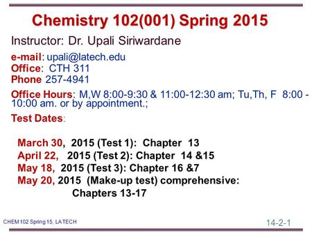 14-2-1 CHEM 102 Spring 15, LA TECH Instructor: Dr. Upali Siriwardane   Office: CTH 311 Phone 257-4941 Office Hours: M,W 8:00-9:30.
