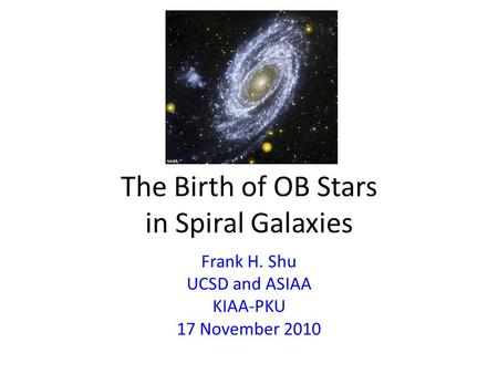 The Birth of OB Stars in Spiral Galaxies Frank H. Shu UCSD and ASIAA KIAA-PKU 17 November 2010.