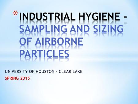 UNIVERSITY OF HOUSTON - CLEAR LAKE SPRING 2015. Techniques to evaluate exposures to particulates in occupational workplace settings. Inhaled particles.