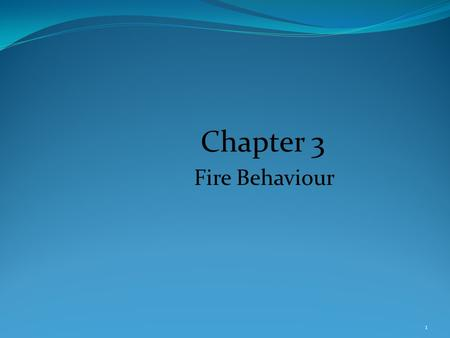 Chapter 3 Fire Behaviour 1. Introduction Fire has been one of the most important life-sustaining components. Fire a major tool in the development of society.